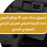 تسويق مجانا على 10 مواقع تابعين لخط التجارة الدولي الصينى التركي السعودي المصري